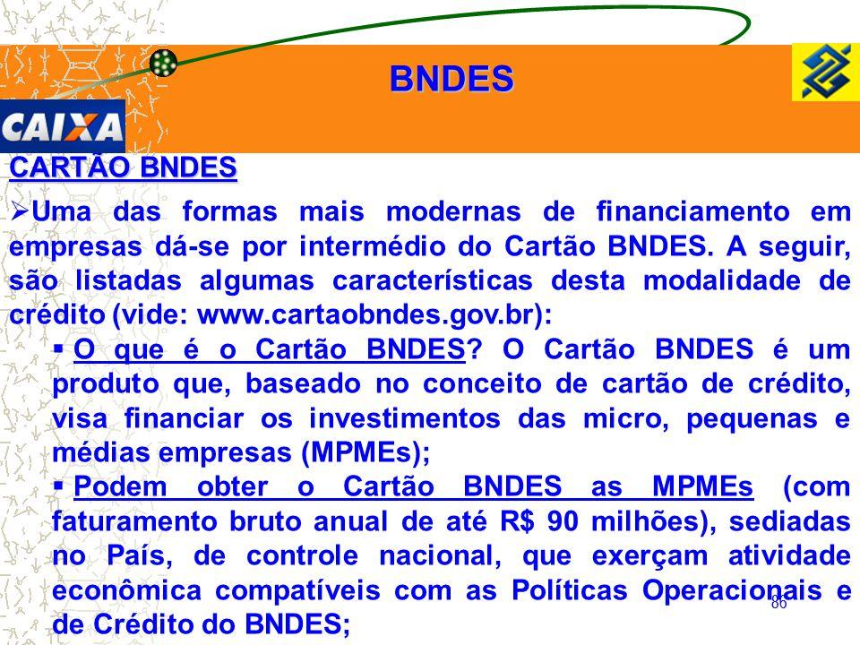 86 CARTÃO BNDES  Uma das formas mais modernas de financiamento em empresas dá-se por intermédio do Cartão BNDES. A seguir, são listadas algumas carac