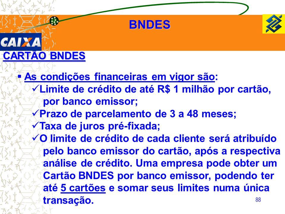 88 CARTÃO BNDES  As condições financeiras em vigor são: Limite de crédito de até R$ 1 milhão por cartão, por banco emissor; Prazo de parcelamento de