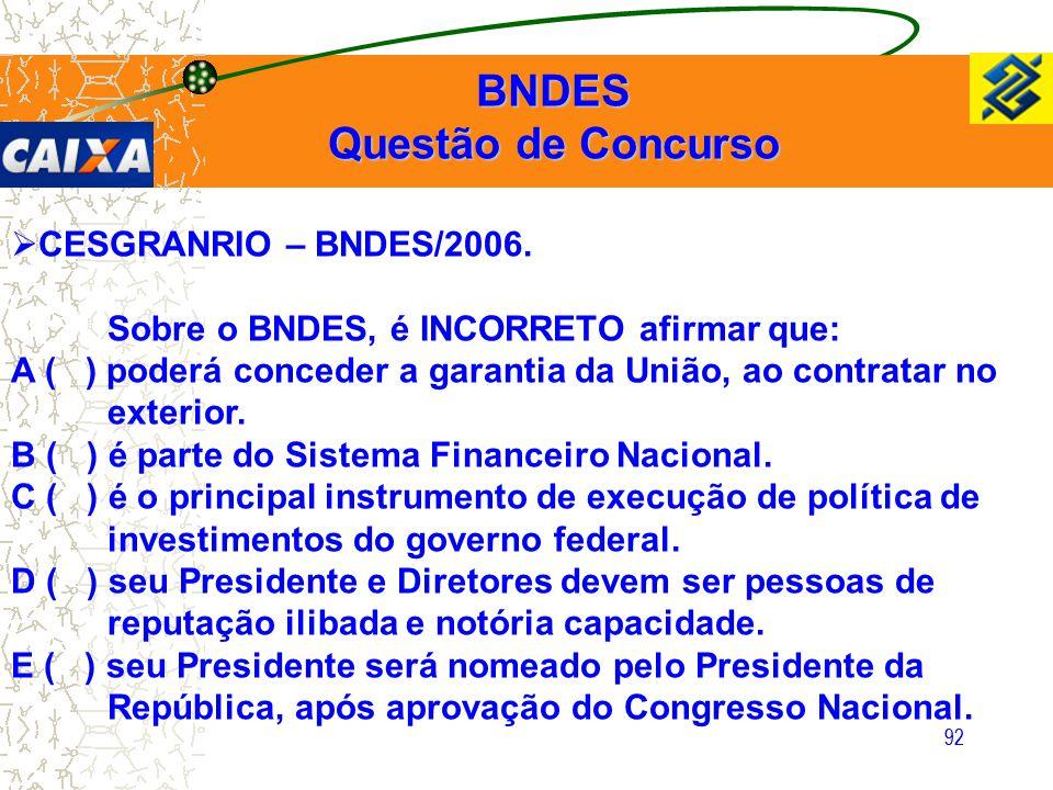 92  CESGRANRIO – BNDES/2006. Sobre o BNDES, é INCORRETO afirmar que: A ( ) poderá conceder a garantia da União, ao contratar no exterior. B ( ) é par