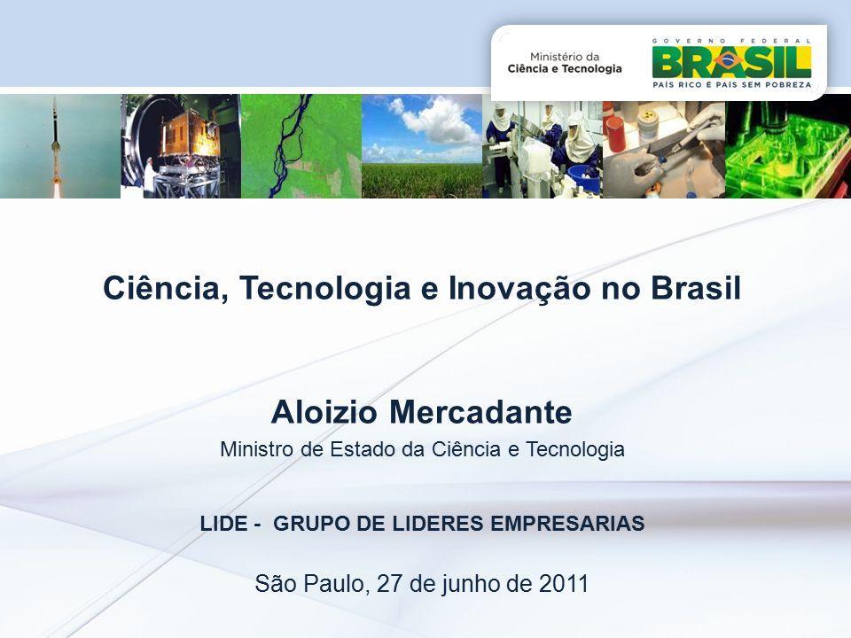 Ciência, Tecnologia e Inovação no Brasil Aloizio Mercadante Ministro de Estado da Ciência e Tecnologia LIDE - GRUPO DE LIDERES EMPRESARIAS São Paulo, 27 de junho de 2011