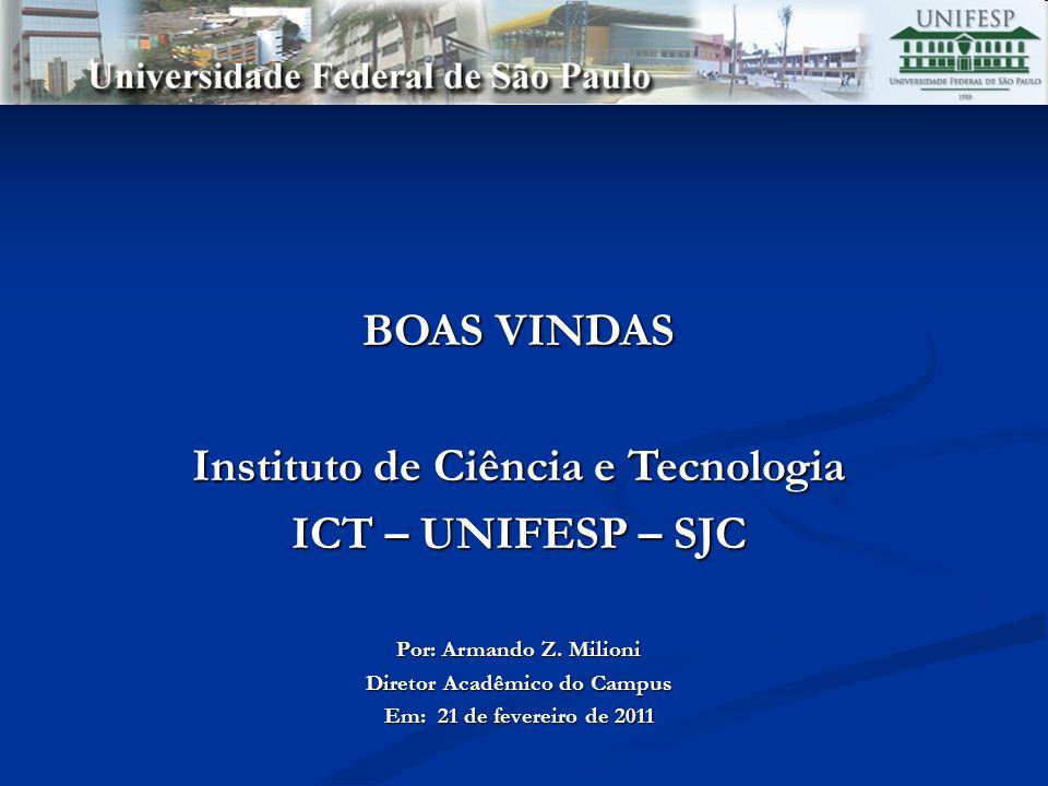 BOAS VINDAS Instituto de Ciência e Tecnologia ICT – UNIFESP – SJC Por: Armando Z. Milioni Diretor Acadêmico do Campus Em: 21 de fevereiro de 2011