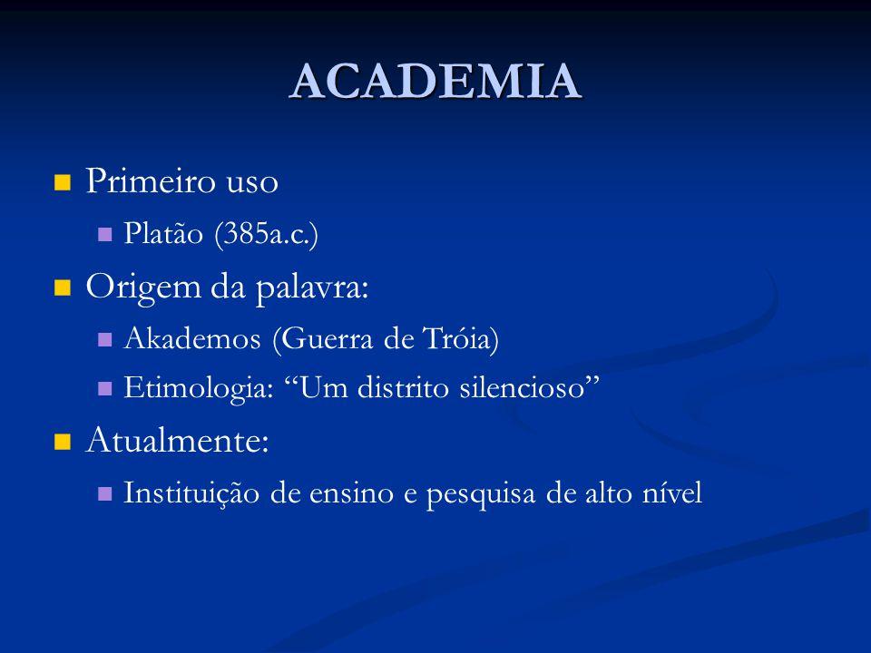 ACADEMIA Primeiro uso Platão (385a.c.) Origem da palavra: Akademos (Guerra de Tróia) Etimologia: Um distrito silencioso Atualmente: Instituição de ensino e pesquisa de alto nível