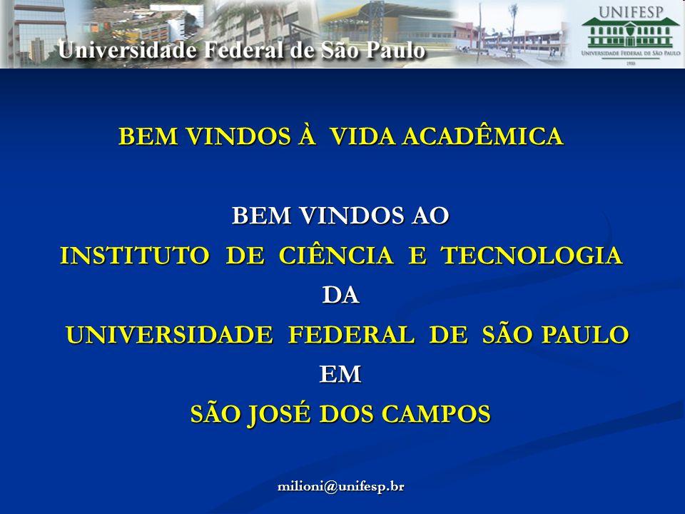 BEM VINDOS À VIDA ACADÊMICA BEM VINDOS AO INSTITUTO DE CIÊNCIA E TECNOLOGIA DA UNIVERSIDADE FEDERAL DE SÃO PAULO UNIVERSIDADE FEDERAL DE SÃO PAULOEM SÃO JOSÉ DOS CAMPOS milioni@unifesp.br