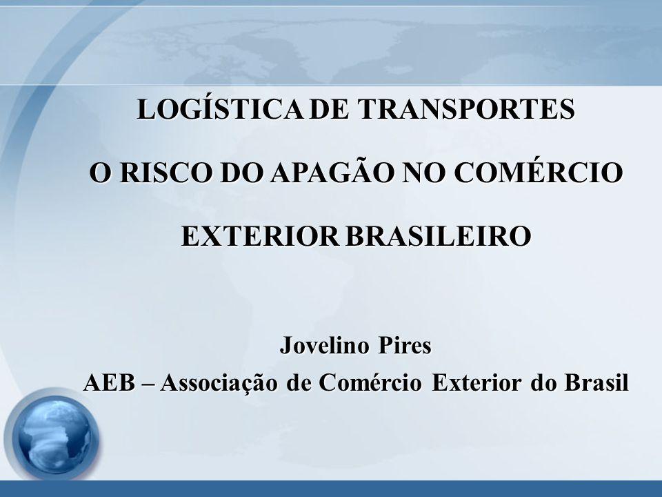LOGÍSTICA DE TRANSPORTES O RISCO DO APAGÃO NO COMÉRCIO EXTERIOR BRASILEIRO Jovelino Pires AEB – Associação de Comércio Exterior do Brasil