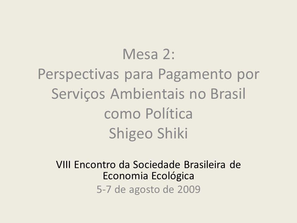 Mesa 2: Perspectivas para Pagamento por Serviços Ambientais no Brasil como Política Shigeo Shiki VIII Encontro da Sociedade Brasileira de Economia Ecológica 5-7 de agosto de 2009