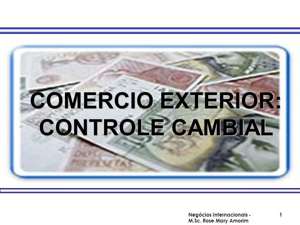 COMERCIO EXTERIOR: CONTROLE CAMBIAL Negócios Internacionais - M.Sc. Rose Mary Amorim 1
