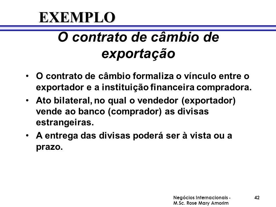 O contrato de câmbio de exportação O contrato de câmbio formaliza o vínculo entre o exportador e a instituição financeira compradora. Ato bilateral, n