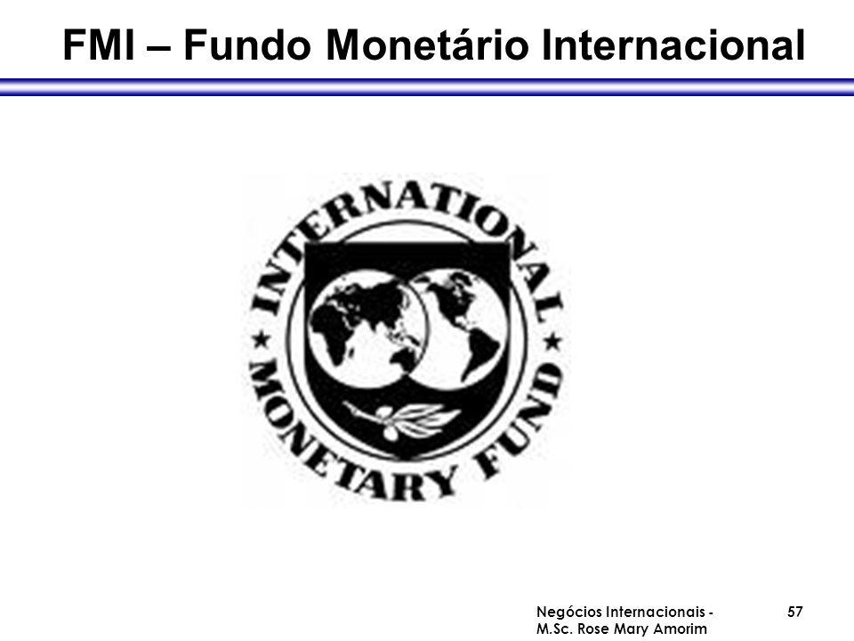 FMI – Fundo Monetário Internacional Negócios Internacionais - M.Sc. Rose Mary Amorim 57