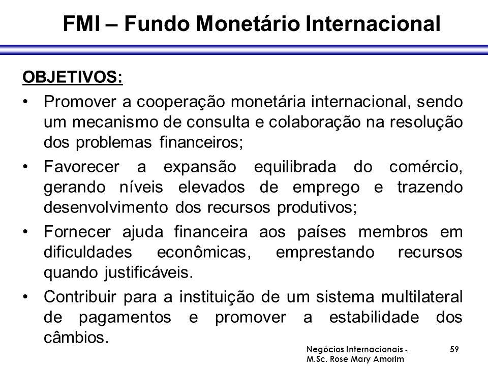 FMI – Fundo Monetário Internacional OBJETIVOS: Promover a cooperação monetária internacional, sendo um mecanismo de consulta e colaboração na resoluçã