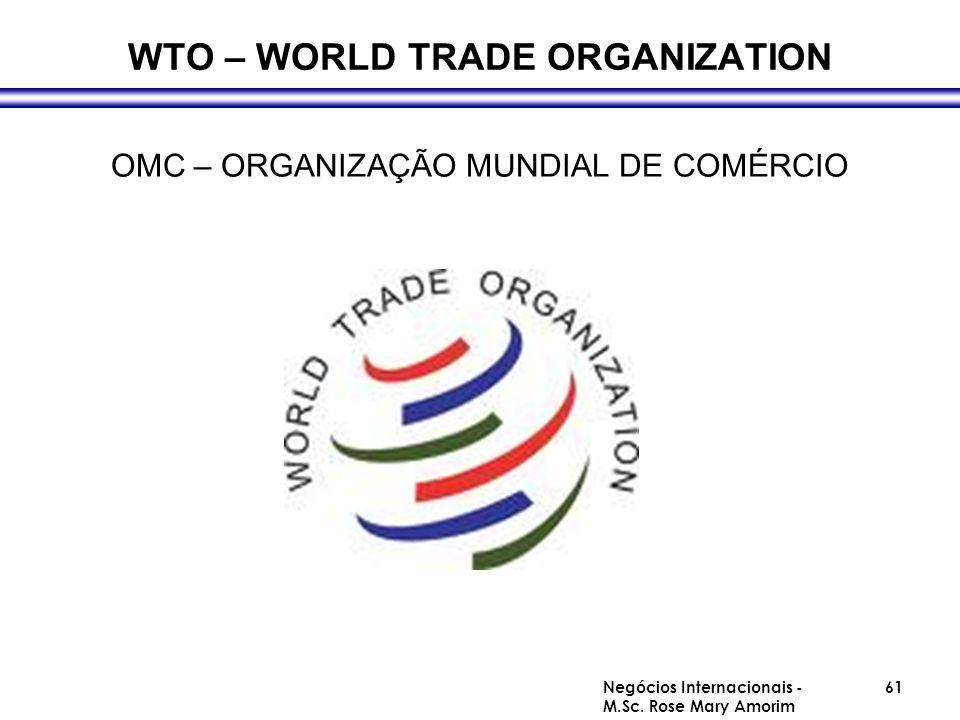 WTO – WORLD TRADE ORGANIZATION OMC – ORGANIZAÇÃO MUNDIAL DE COMÉRCIO Negócios Internacionais - M.Sc. Rose Mary Amorim 61