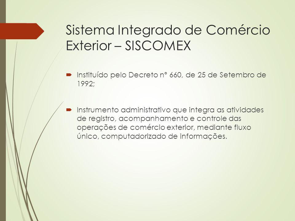 Sistema Integrado de Comércio Exterior – SISCOMEX  Instituído pelo Decreto nº 660, de 25 de Setembro de 1992;  Instrumento administrativo que integr