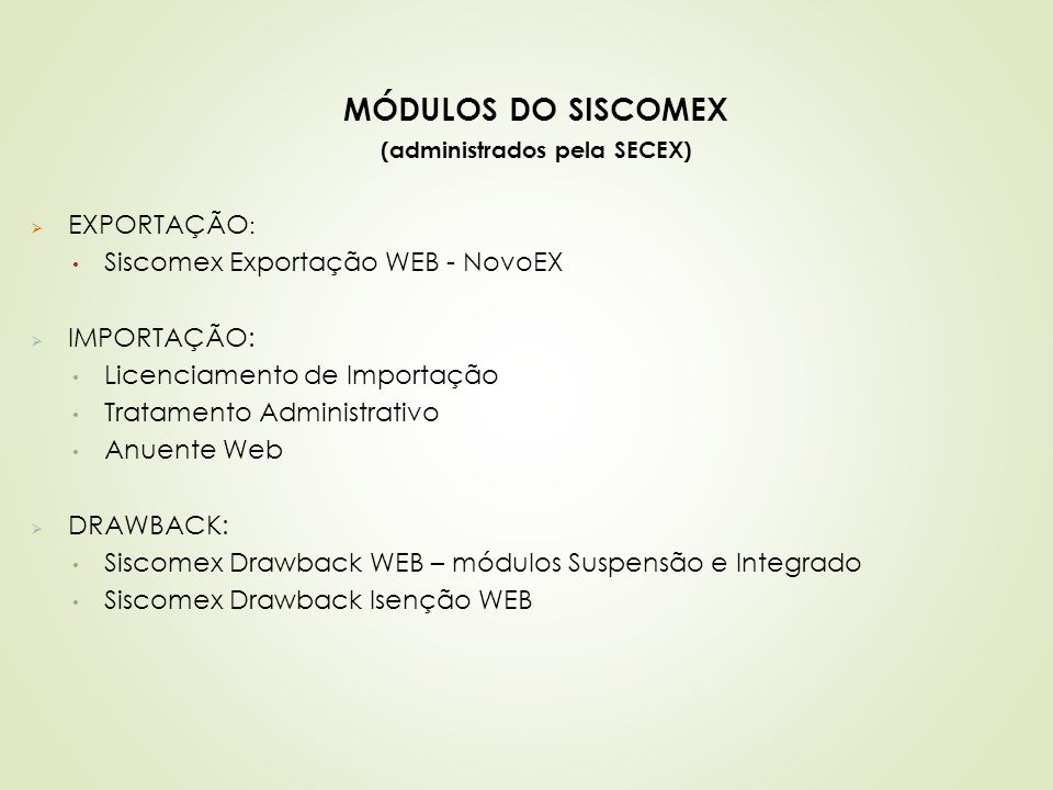 MÓDULOS DO SISCOMEX (administrados pela SECEX)  EXPORTAÇÃO : Siscomex Exportação WEB - NovoEX  IMPORTAÇÃO: Licenciamento de Importação Tratamento Ad
