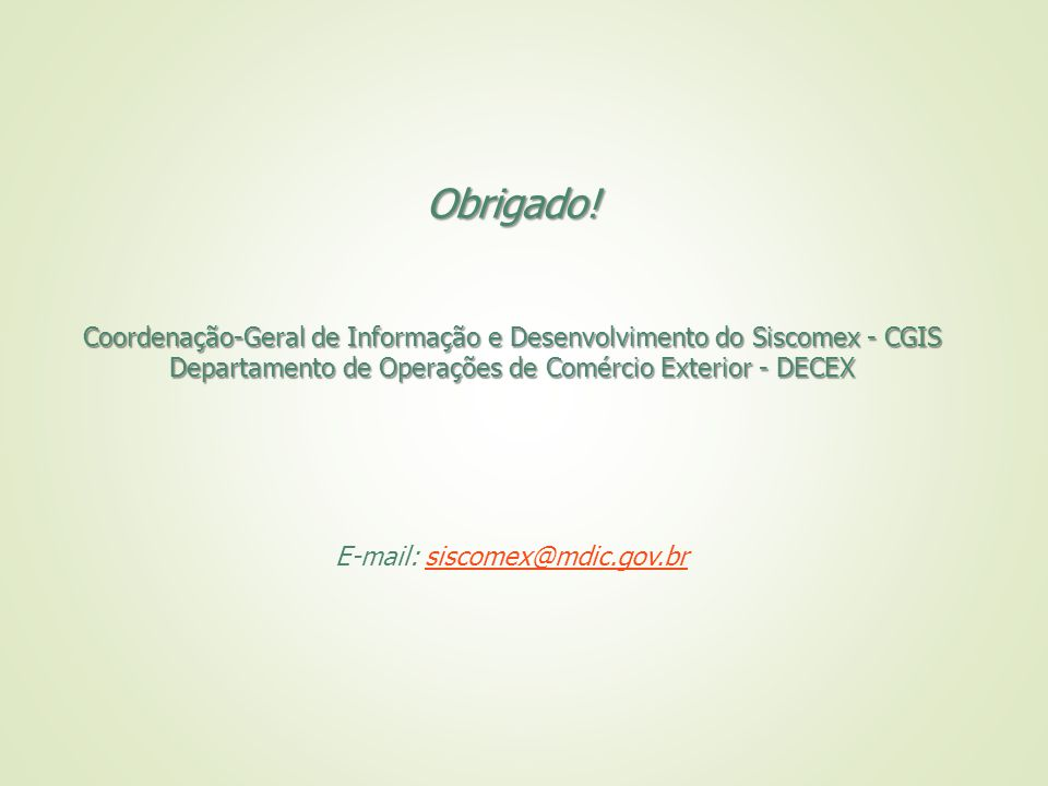 Obrigado! Coordenação-Geral de Informação e Desenvolvimento do Siscomex - CGIS Departamento de Operações de Comércio Exterior - DECEX E-mail: siscomex