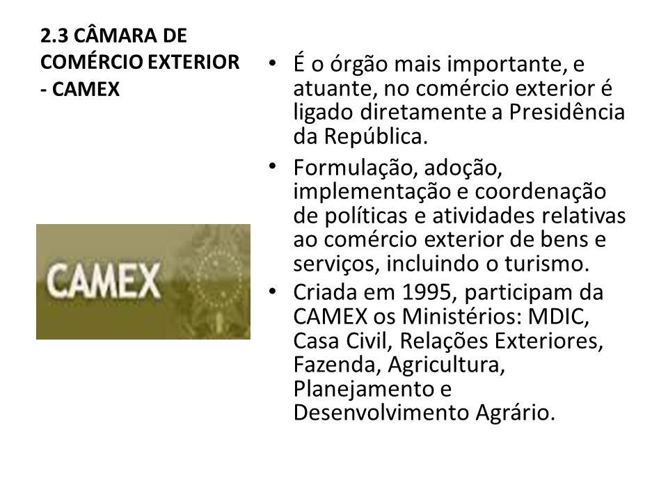 2.3 CÂMARA DE COMÉRCIO EXTERIOR - CAMEX É o órgão mais importante, e atuante, no comércio exterior é ligado diretamente a Presidência da República.