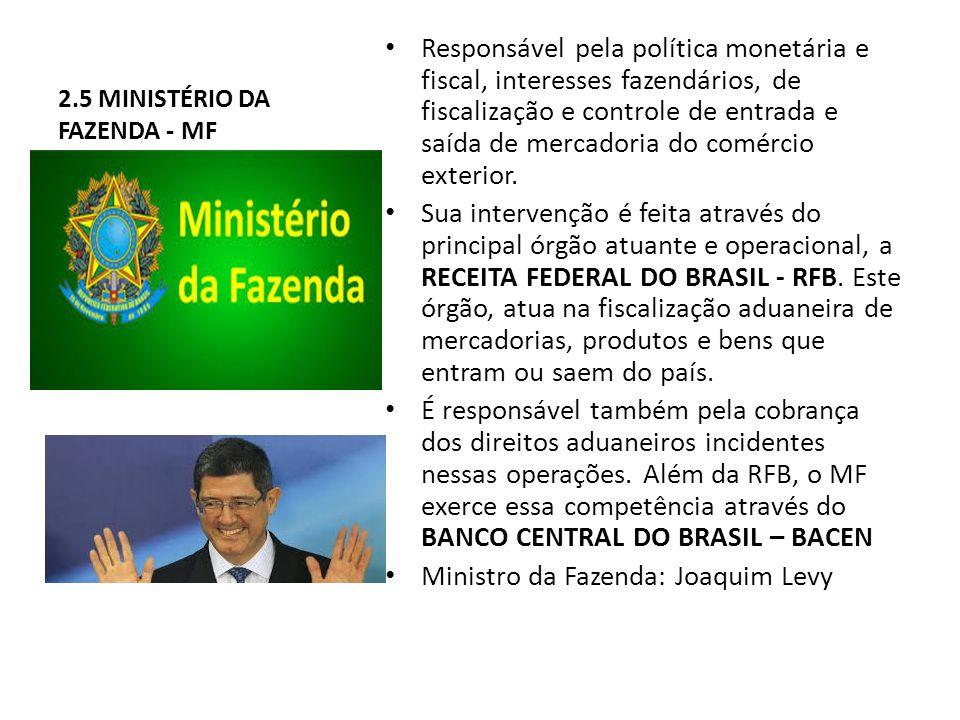 2.5 MINISTÉRIO DA FAZENDA - MF Responsável pela política monetária e fiscal, interesses fazendários, de fiscalização e controle de entrada e saída de mercadoria do comércio exterior.