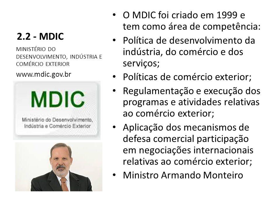 2.2 - MDIC O MDIC foi criado em 1999 e tem como área de competência: Política de desenvolvimento da indústria, do comércio e dos serviços; Políticas de comércio exterior; Regulamentação e execução dos programas e atividades relativas ao comércio exterior; Aplicação dos mecanismos de defesa comercial participação em negociações internacionais relativas ao comércio exterior; Ministro Armando Monteiro MINISTÉRIO DO DESENVOLVIMENTO, INDÚSTRIA E COMÉRCIO EXTERIOR www.mdic.gov.br