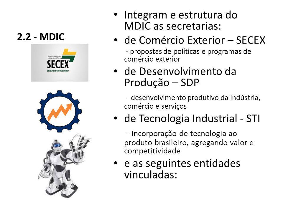 2.2 - MDIC Integram e estrutura do MDIC as secretarias: de Comércio Exterior – SECEX - propostas de políticas e programas de comércio exterior de Desenvolvimento da Produção – SDP - desenvolvimento produtivo da indústria, comércio e serviços de Tecnologia Industrial - STI - incorporação de tecnologia ao produto brasileiro, agregando valor e competitividade e as seguintes entidades vinculadas: