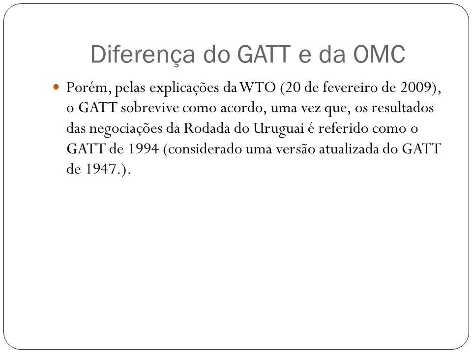 Diferença do GATT e da OMC Porém, pelas explicações da WTO (20 de fevereiro de 2009), o GATT sobrevive como acordo, uma vez que, os resultados das negociações da Rodada do Uruguai é referido como o GATT de 1994 (considerado uma versão atualizada do GATT de 1947.).