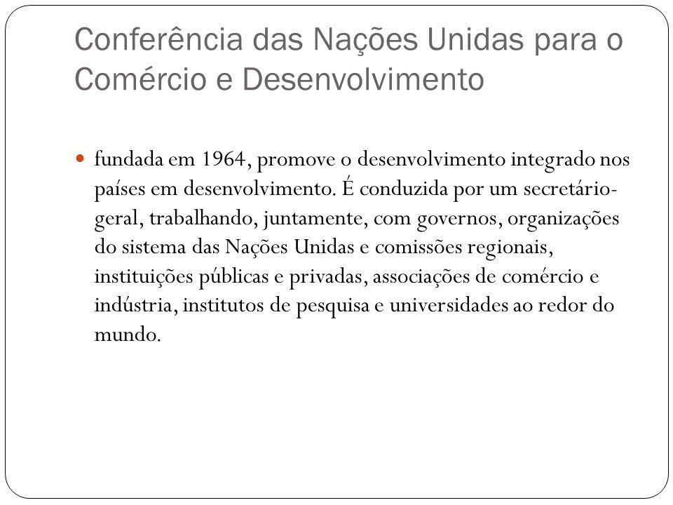 Conferência das Nações Unidas para o Comércio e Desenvolvimento fundada em 1964, promove o desenvolvimento integrado nos países em desenvolvimento.