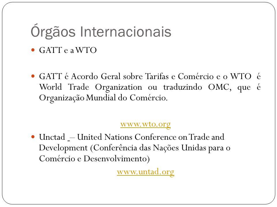 Órgãos Internacionais GATT e a WTO GATT é Acordo Geral sobre Tarifas e Comércio e o WTO é World Trade Organization ou traduzindo OMC, que é Organização Mundial do Comércio.