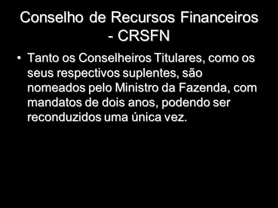 Conselho de Recursos Financeiros - CRSFN Tanto os Conselheiros Titulares, como os seus respectivos suplentes, são nomeados pelo Ministro da Fazenda, c