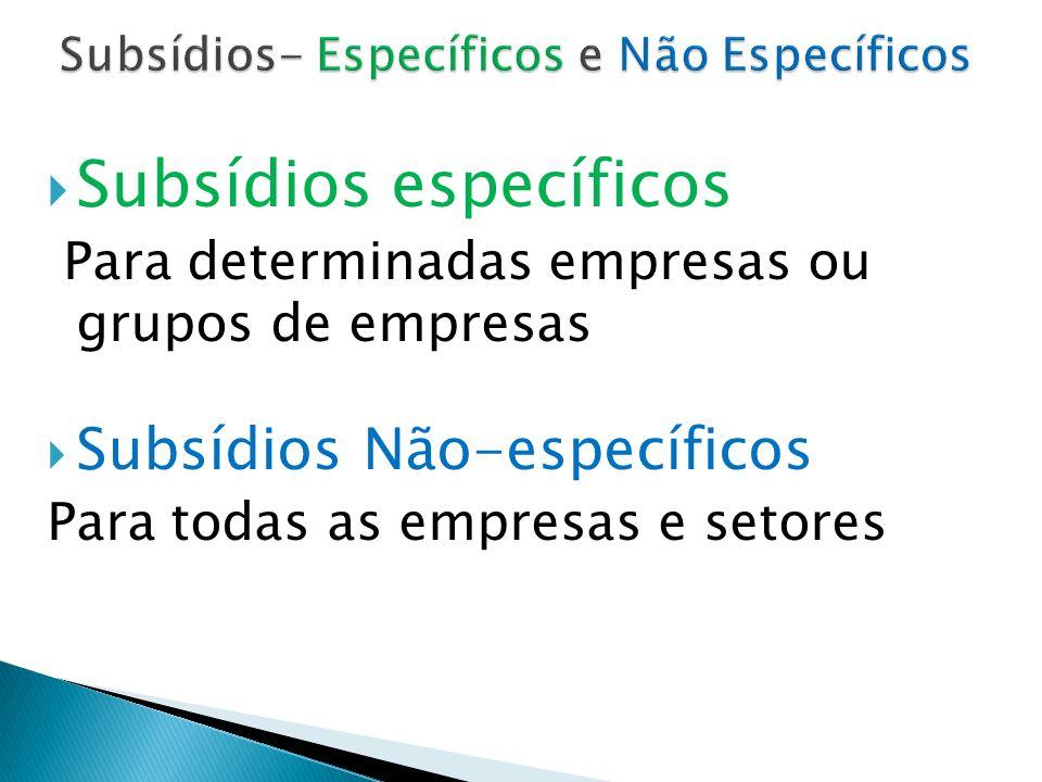  Subsídios específicos Para determinadas empresas ou grupos de empresas  Subsídios Não-específicos Para todas as empresas e setores
