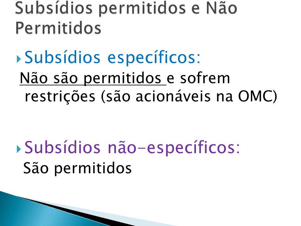  Subsídios específicos: Não são permitidos e sofrem restrições (são acionáveis na OMC)  Subsídios não-específicos: São permitidos