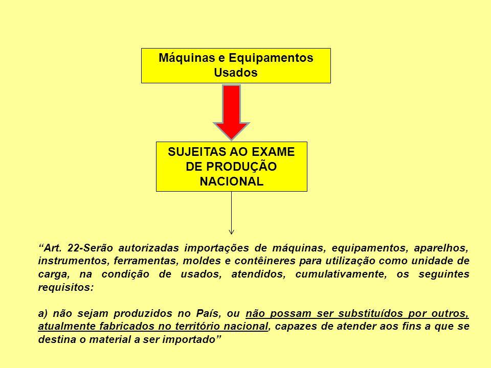 """Máquinas e Equipamentos Usados SUJEITAS AO EXAME DE PRODUÇÃO NACIONAL """"Art. 22-Serão autorizadas importações de máquinas, equipamentos, aparelhos, ins"""