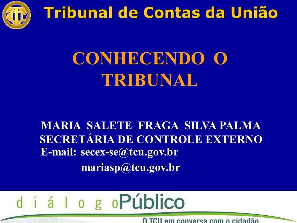 Tribunale Contas da União Tribunal de Contas da União MARIA SALETE FRAGA SILVA PALMA SECRETÁRIA DE CONTROLE EXTERNO E-mail: secex-se@tcu.gov.br mariasp@tcu.gov.br CONHECENDO O TRIBUNAL