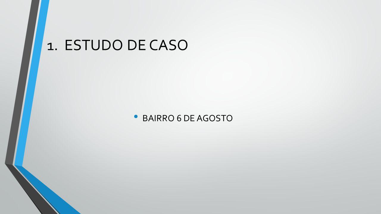 1. ESTUDO DE CASO BAIRRO 6 DE AGOSTO