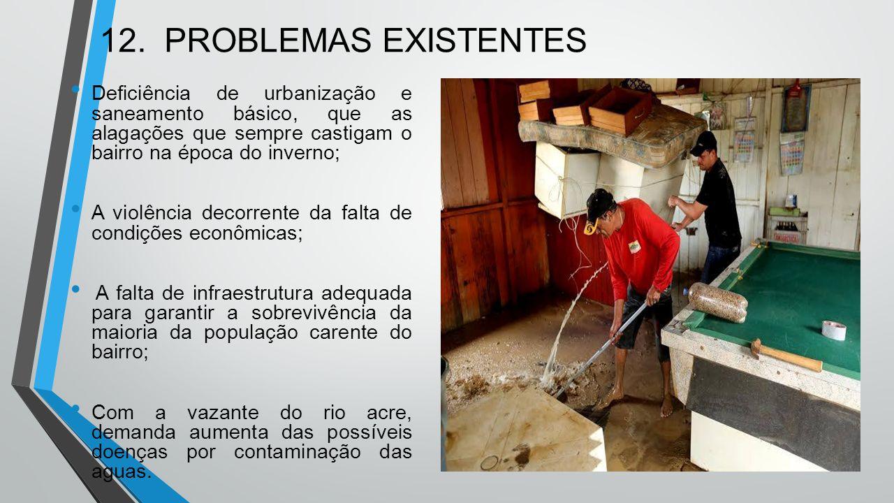 12. PROBLEMAS EXISTENTES Deficiência de urbanização e saneamento básico, que as alagações que sempre castigam o bairro na época do inverno; A violênci