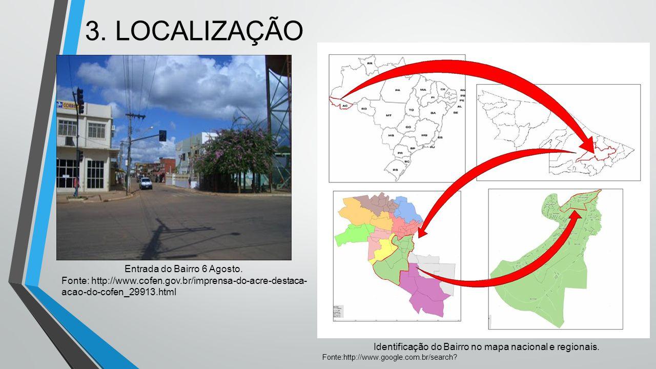 3. LOCALIZAÇÃO Identificação do Bairro no mapa nacional e regionais. Fonte:http://www.google.com.br/search? Entrada do Bairro 6 Agosto. Fonte: http://