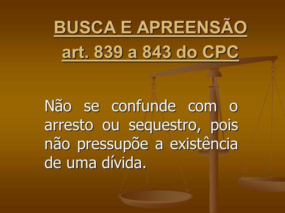 BUSCA E APREENSÃO art. 839 a 843 do CPC Não se confunde com o arresto ou sequestro, pois não pressupõe a existência de uma dívida.