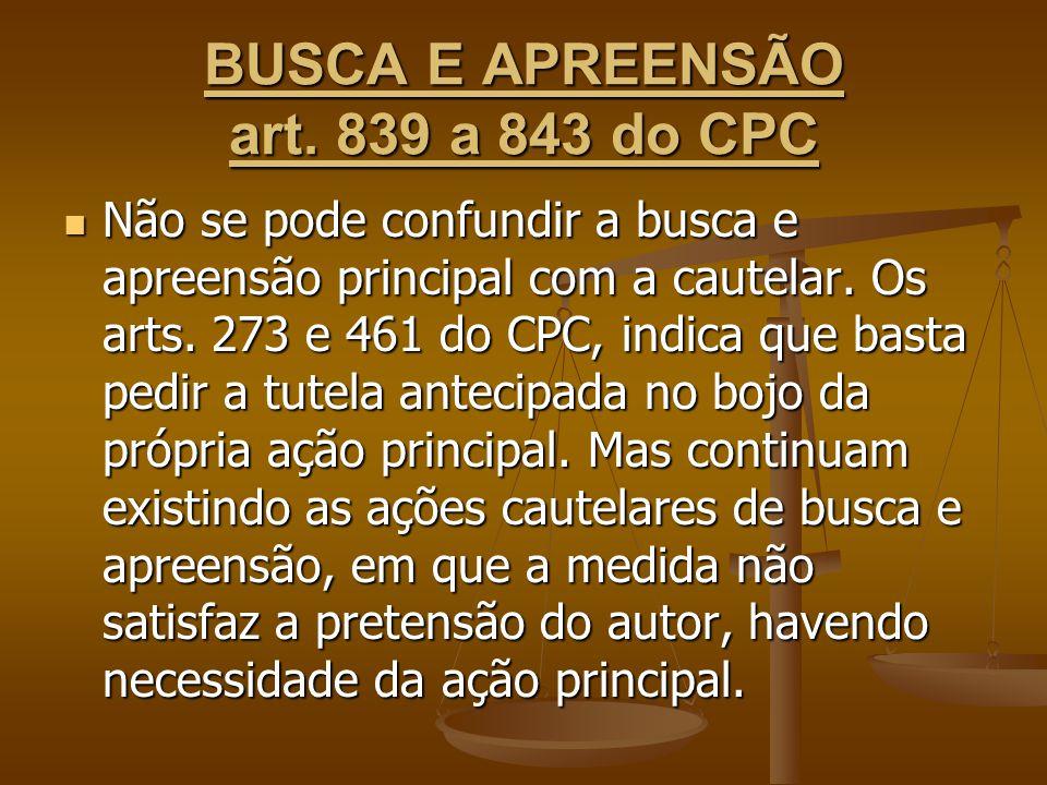 BUSCA E APREENSÃO art. 839 a 843 do CPC Não se pode confundir a busca e apreensão principal com a cautelar. Os arts. 273 e 461 do CPC, indica que bast