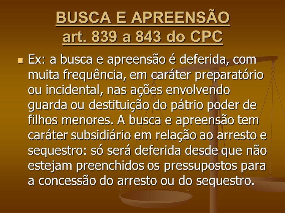 BUSCA E APREENSÃO art. 839 a 843 do CPC Ex: a busca e apreensão é deferida, com muita frequência, em caráter preparatório ou incidental, nas ações env