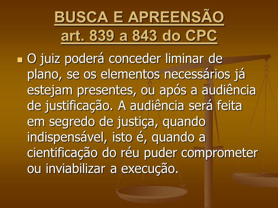 BUSCA E APREENSÃO art. 839 a 843 do CPC O juiz poderá conceder liminar de plano, se os elementos necessários já estejam presentes, ou após a audiência
