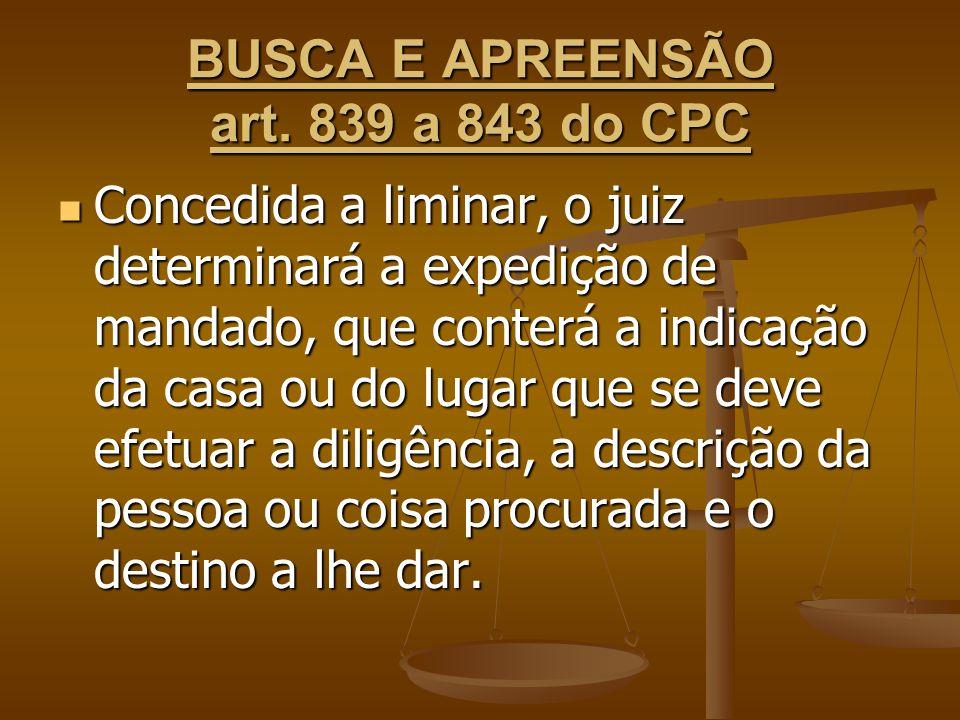 BUSCA E APREENSÃO art. 839 a 843 do CPC Concedida a liminar, o juiz determinará a expedição de mandado, que conterá a indicação da casa ou do lugar qu