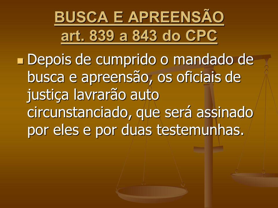 BUSCA E APREENSÃO art. 839 a 843 do CPC Depois de cumprido o mandado de busca e apreensão, os oficiais de justiça lavrarão auto circunstanciado, que s