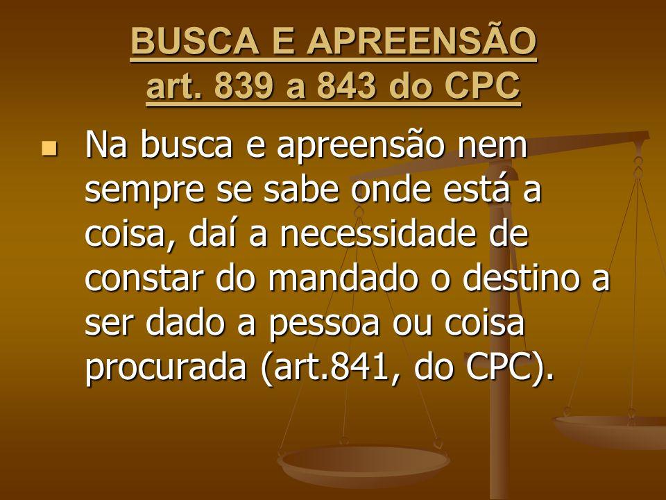 BUSCA E APREENSÃO art. 839 a 843 do CPC Na busca e apreensão nem sempre se sabe onde está a coisa, daí a necessidade de constar do mandado o destino a