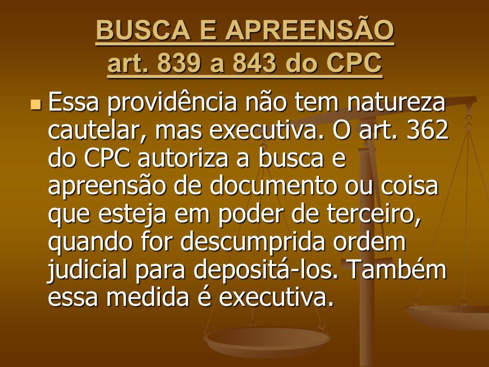 BUSCA E APREENSÃO art. 839 a 843 do CPC Essa providência não tem natureza cautelar, mas executiva. O art. 362 do CPC autoriza a busca e apreensão de d