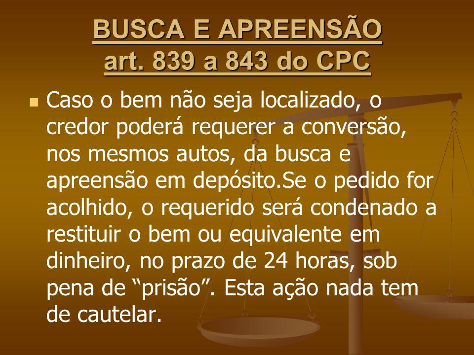 BUSCA E APREENSÃO art. 839 a 843 do CPC Caso o bem não seja localizado, o credor poderá requerer a conversão, nos mesmos autos, da busca e apreensão e