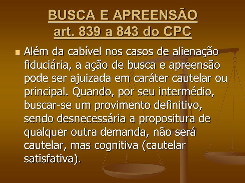 BUSCA E APREENSÃO art. 839 a 843 do CPC Além da cabível nos casos de alienação fiduciária, a ação de busca e apreensão pode ser ajuizada em caráter ca