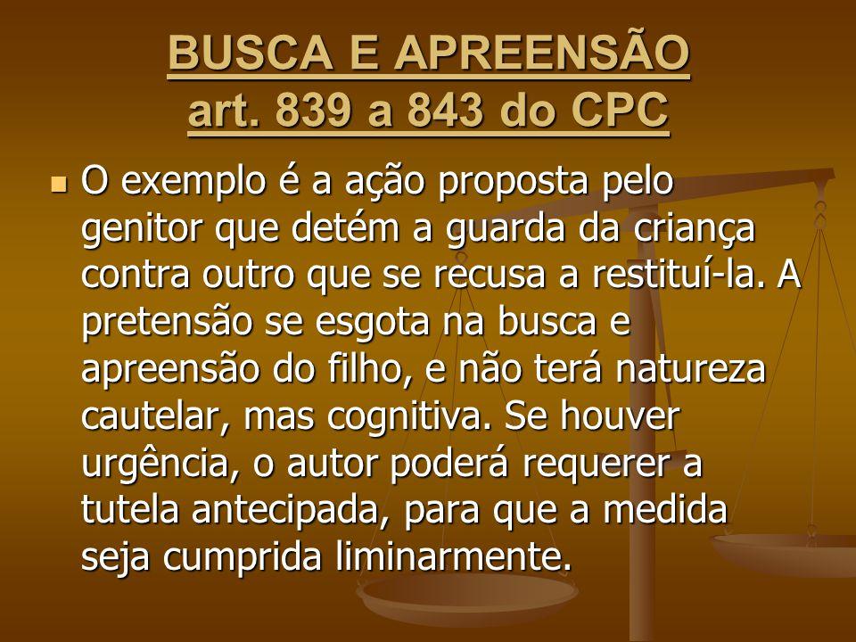 BUSCA E APREENSÃO art. 839 a 843 do CPC O exemplo é a ação proposta pelo genitor que detém a guarda da criança contra outro que se recusa a restituí-l