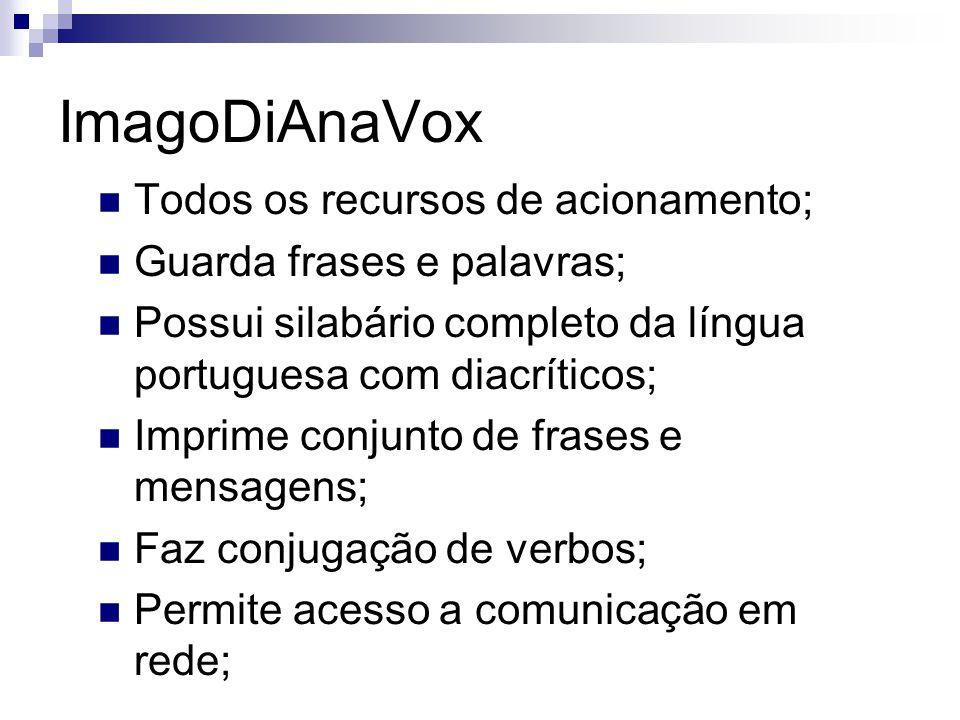 ImagoDiAnaVox Todos os recursos de acionamento; Guarda frases e palavras; Possui silabário completo da língua portuguesa com diacríticos; Imprime conj