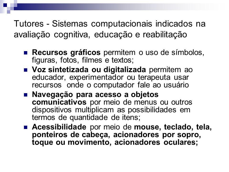 Tutores - Sistemas computacionais indicados na avaliação cognitiva, educação e reabilitação Recursos gráficos permitem o uso de símbolos, figuras, fot
