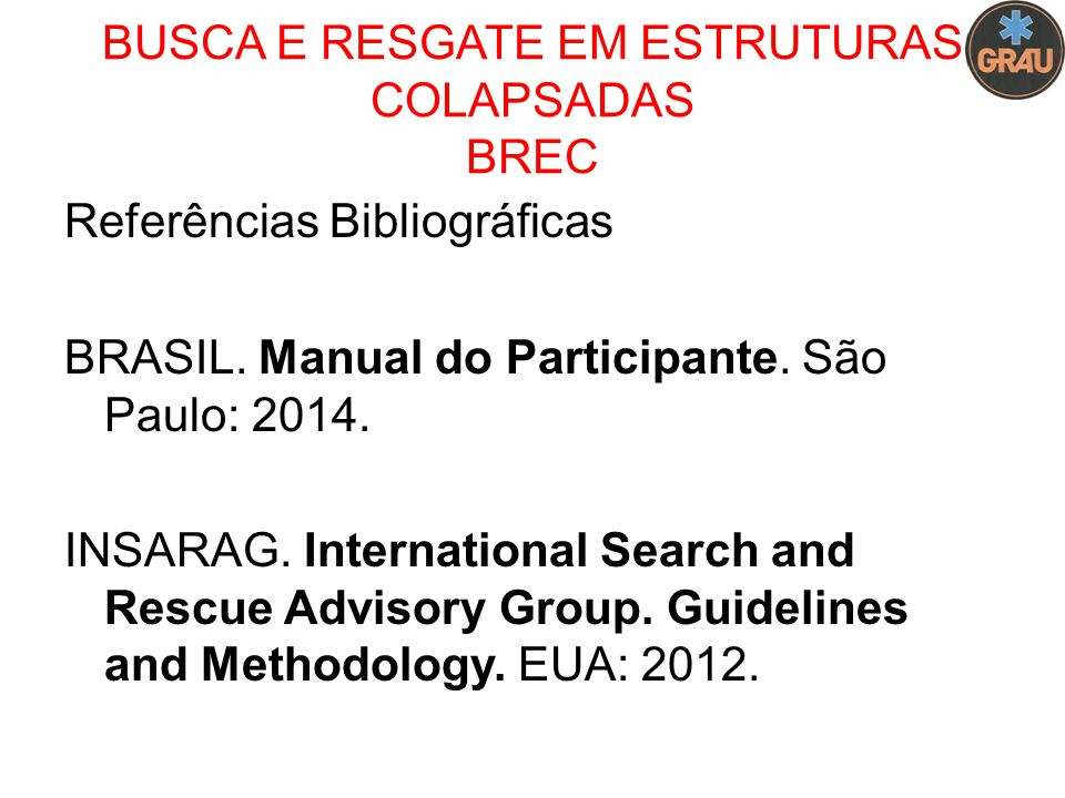 Referências Bibliográficas BRASIL. Manual do Participante. São Paulo: 2014. INSARAG. International Search and Rescue Advisory Group. Guidelines and Me