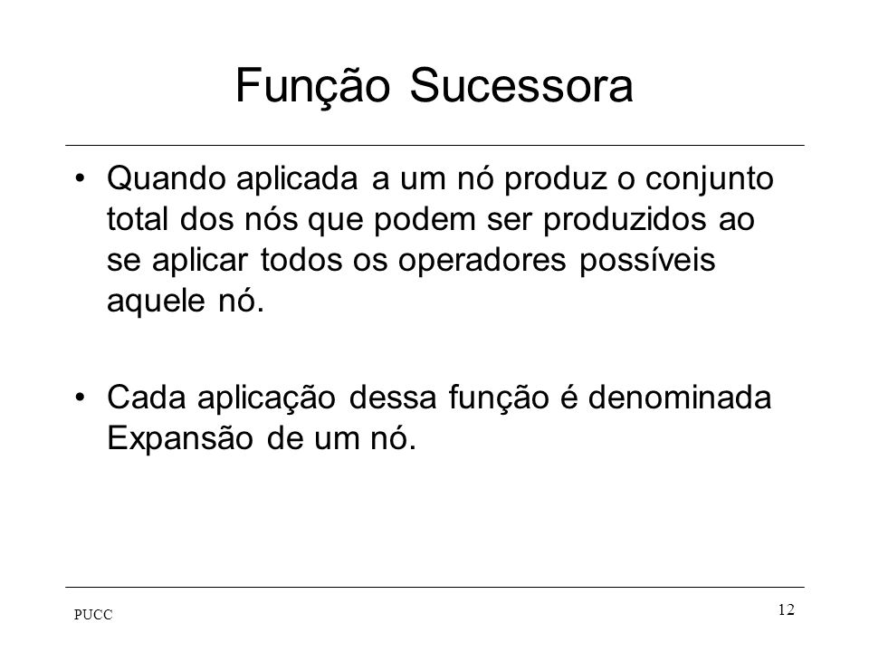 PUCC 12 Função Sucessora Quando aplicada a um nó produz o conjunto total dos nós que podem ser produzidos ao se aplicar todos os operadores possíveis