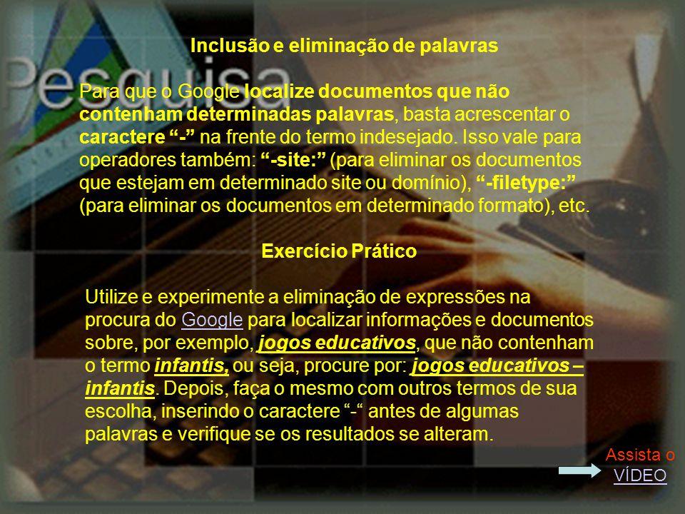 Inclusão e eliminação de palavras Para que o Google localize documentos que não contenham determinadas palavras, basta acrescentar o caractere - na frente do termo indesejado.
