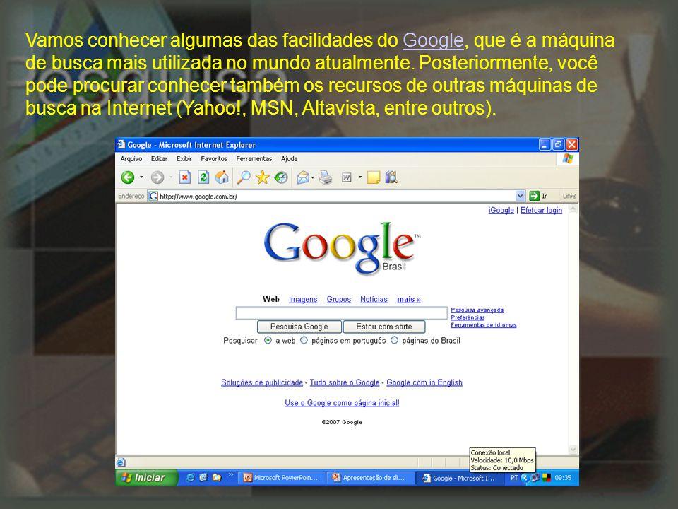 Vamos conhecer algumas das facilidades do Google, que é a máquina de busca mais utilizada no mundo atualmente.