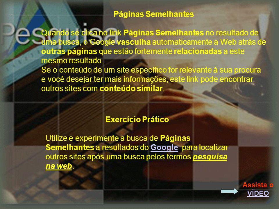 Páginas Semelhantes Quando se clica no link Páginas Semelhantes no resultado de uma busca, o Google vasculha automaticamente a Web atrás de outras páginas que estão fortemente relacionadas a este mesmo resultado.